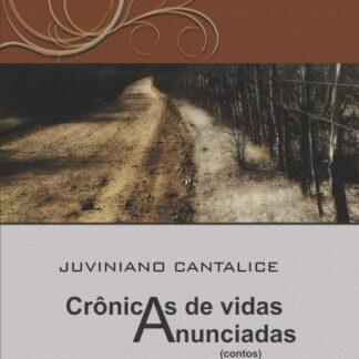 Crônicas de Vidas Anunciadas - Juviniano Cantalice