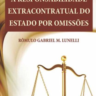 A RESPONSABILIDADE EXTRACONTRATUAL DO ESTADO POR OMISSÕES - RÔMULO GABRIEL M. LUNELLI